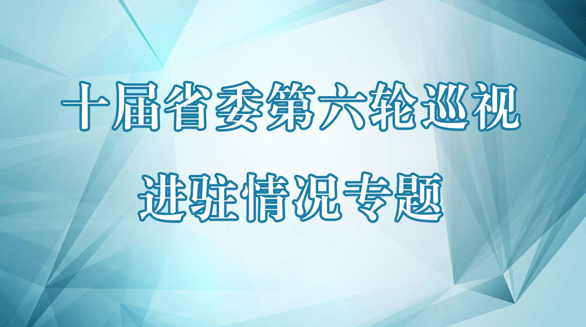十届省委第六轮巡视进驻情况专题