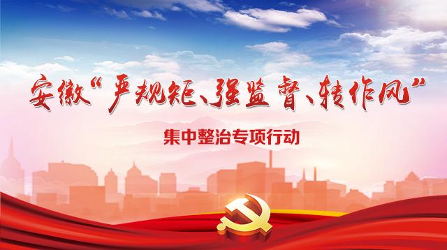 """安徽""""严规矩、强监督、转作风""""集中整治专项行动"""