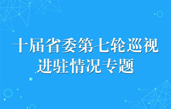 十届省委第七轮巡视进驻情况专题