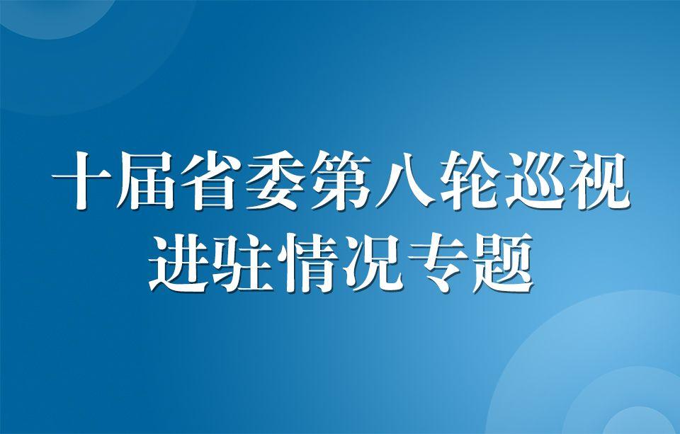 十届省委第八轮巡视进驻情况专题