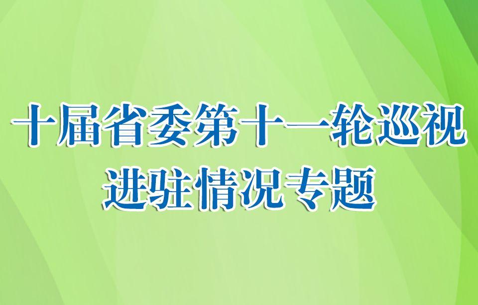 十届省委第十一轮巡视进驻情况专题