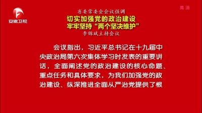 """【纪检动态】省委常委会会议强调 切实加强党的政治建设 牢牢坚持""""两个坚决维护"""""""