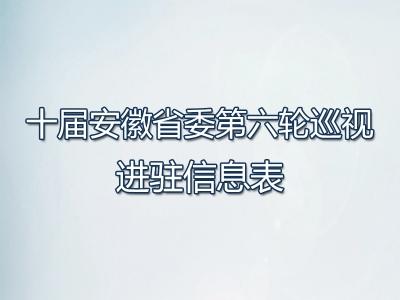 十届安徽省委第六轮巡视进驻信息表