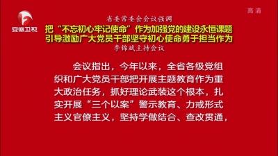 """【視頻】省委常委會會議強調 把""""不忘初心牢記使命""""作為加強黨的建設永恒課題 引導激勵廣大黨員干部堅守初心使命勇于擔當作為"""