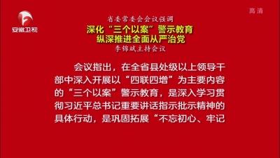 """【视频】省委常委会会议强调 深化""""三个以案""""警示教育 纵深推进全面从严治党"""