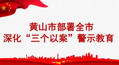 """黄山:图解深化""""三个以案""""警示教育工作安排"""