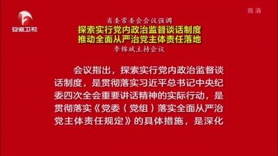 【视频】省委常委会会议强调 探索实行党内政治监督谈话制度 推动全面从严治党主体责任落地