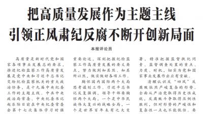 中国纪检监察报评论员:把高质量发展作为主题主线 引领正风肃纪反腐不断开创新局面