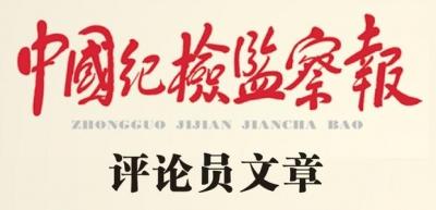 """中国纪检监察报评论员:与时俱进抓好作风建设 为""""十四五""""开好局起好步提供有力保障"""